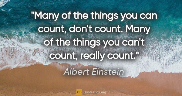"Albert Einstein quote: ""Many of the things you can count, don't count. Many of the..."""