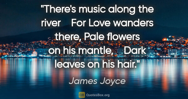 "James Joyce quote: ""There's music along the river    For Love wanders there, Pale..."""