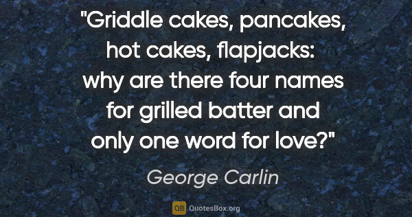 "George Carlin quote: ""Griddle cakes, pancakes, hot cakes, flapjacks:  why are there..."""