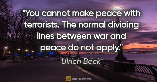 "Ulrich Beck quote: ""You cannot make peace with terrorists. The normal dividing..."""