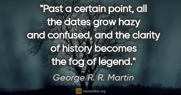 "George R. R. Martin quote: ""Past a certain point, all the dates grow hazy and confused,..."""