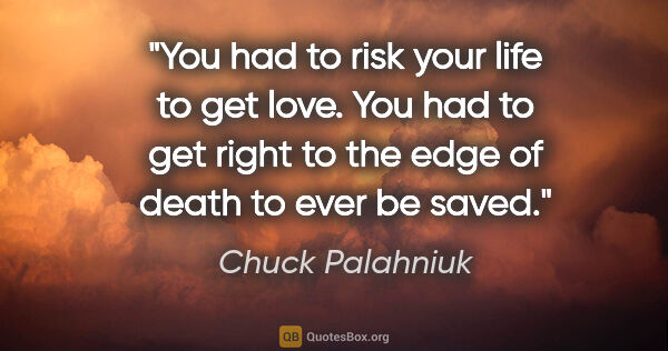 "Chuck Palahniuk quote: ""You had to risk your life to get love. You had to get right to..."""