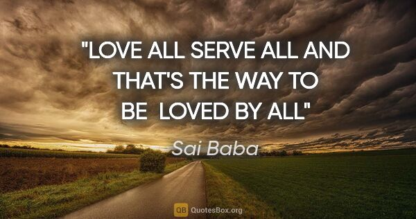 "Sai Baba quote: ""LOVE ALL SERVE ALL AND THAT'S THE WAY TO BE  LOVED BY ALL"""