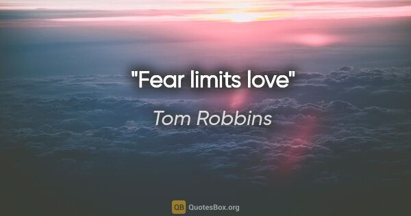 "Tom Robbins quote: ""Fear limits love"""