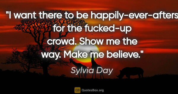 "Sylvia Day quote: ""I want there to be happily-ever-afters for the fucked-up..."""