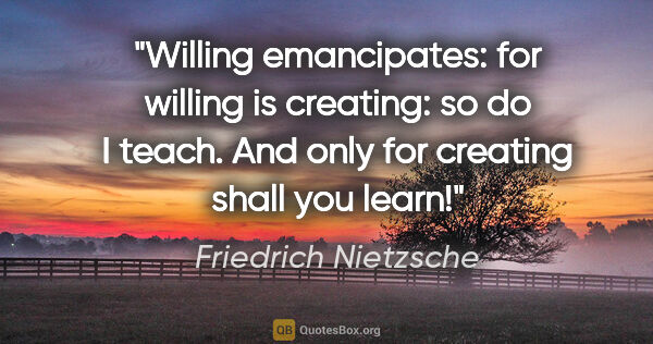 "Friedrich Nietzsche quote: ""Willing emancipates: for willing is creating: so do I teach...."""