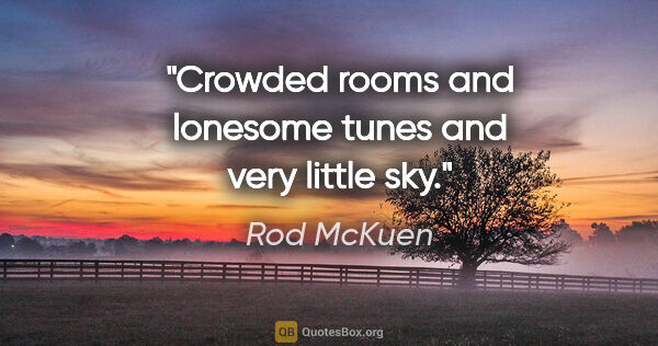 "Rod McKuen quote: ""Crowded rooms and lonesome tunes and very little sky."""