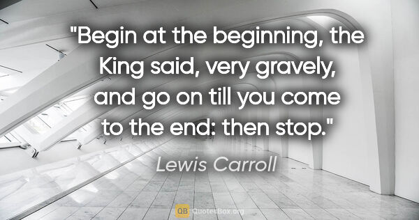 "Lewis Carroll quote: ""Begin at the beginning,"" the King said, very gravely, ""and go..."""