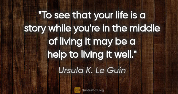 "Ursula K. Le Guin quote: ""To see that your life is a story while you're in the middle of..."""