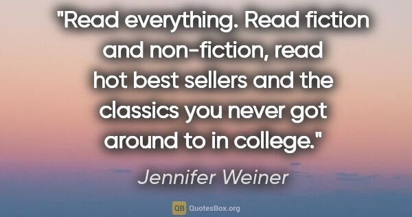 "Jennifer Weiner quote: ""Read everything. Read fiction and non-fiction, read hot best..."""