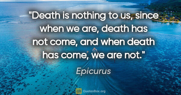 "Epicurus quote: ""Death is nothing to us, since when we are, death has not come,..."""