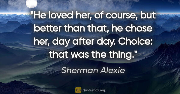 "Sherman Alexie quote: ""He loved her, of course, but better than that, he chose her,..."""