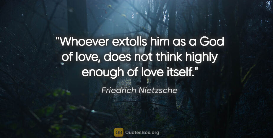 "Friedrich Nietzsche quote: ""Whoever extolls him as a God of love, does not think highly..."""