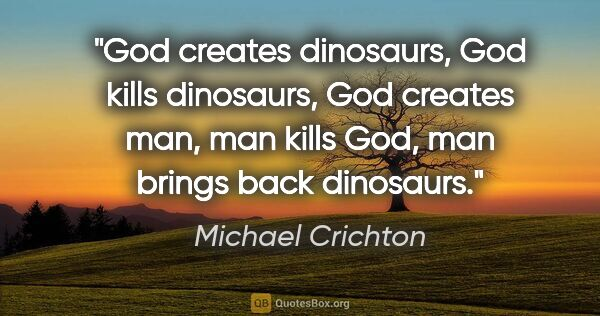 "Michael Crichton quote: ""God creates dinosaurs, God kills dinosaurs, God creates man,..."""
