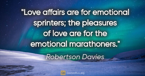 "Robertson Davies quote: ""Love affairs are for emotional sprinters; the pleasures of..."""