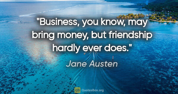 "Jane Austen quote: ""Business, you know, may bring money, but friendship hardly..."""