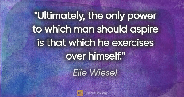 "Elie Wiesel quote: ""Ultimately, the only power to which man should aspire is that..."""