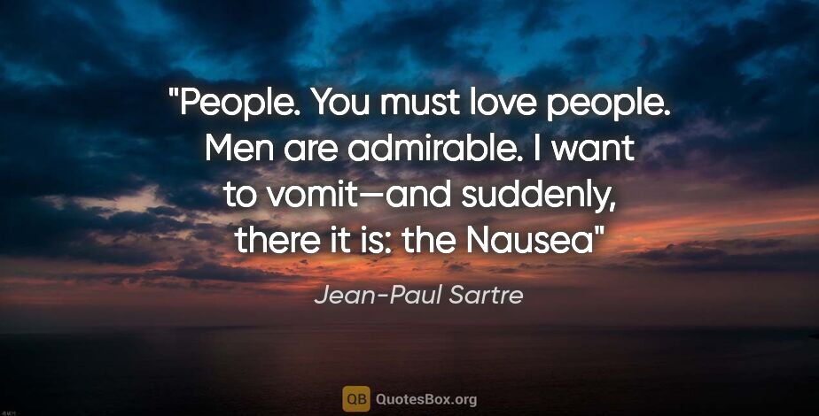 "Jean-Paul Sartre quote: ""People. You must love people. Men are admirable. I want to..."""