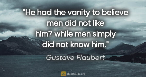 "Gustave Flaubert quote: ""He had the vanity to believe men did not like him? while men..."""