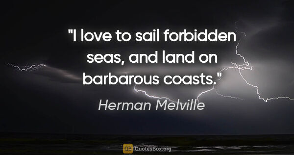 "Herman Melville quote: ""I love to sail forbidden seas, and land on barbarous coasts."""