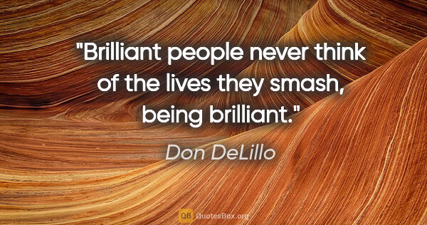 "Don DeLillo quote: ""Brilliant people never think of the lives they smash, being..."""