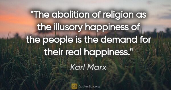 "Karl Marx quote: ""The abolition of religion as the illusory happiness of the..."""