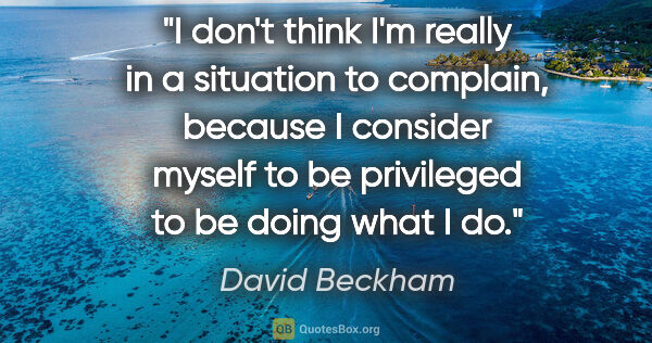 "David Beckham quote: ""I don't think I'm really in a situation to complain, because I..."""