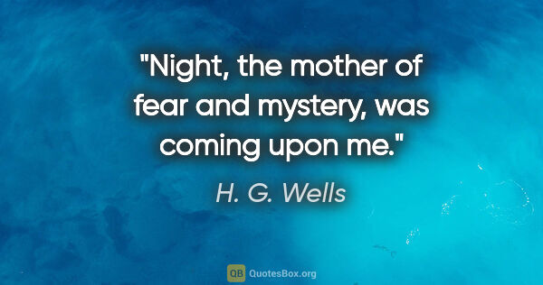 "H. G. Wells quote: ""Night, the mother of fear and mystery, was coming upon me."""