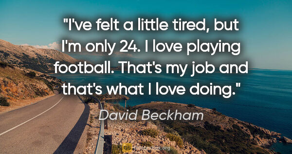 "David Beckham quote: ""I've felt a little tired, but I'm only 24. I love playing..."""