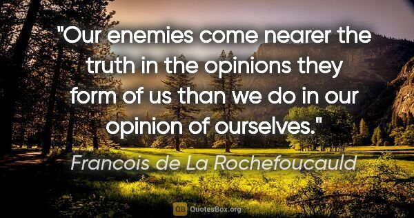 "Francois de La Rochefoucauld quote: ""Our enemies come nearer the truth in the opinions they form of..."""
