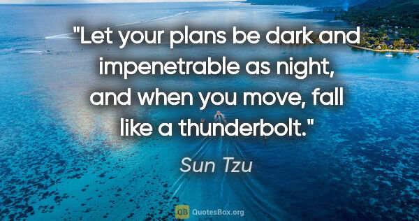 "Sun Tzu quote: ""Let your plans be dark and impenetrable as night, and when you..."""