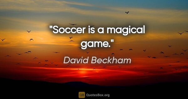 "David Beckham quote: ""Soccer is a magical game."""