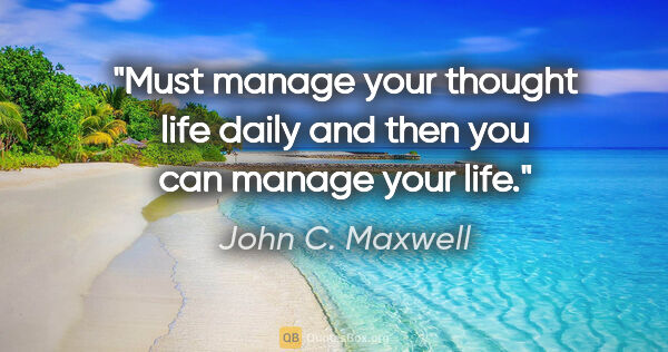 "John C. Maxwell quote: ""Must manage your thought life daily and then you can manage..."""