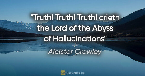 "Aleister Crowley quote: ""Truth! Truth! Truth! crieth the Lord of the Abyss of..."""