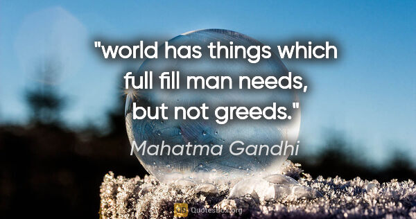 "Mahatma Gandhi quote: ""world has things which full fill man needs, but not greeds."""