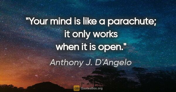 "Anthony J. D'Angelo quote: ""Your mind is like a parachute; it only works when it is open."""