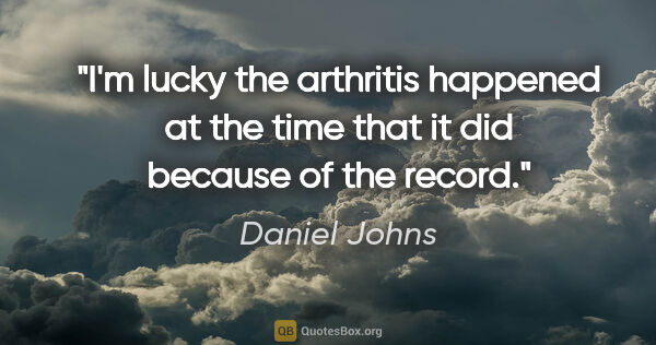 "Daniel Johns quote: ""I'm lucky the arthritis happened at the time that it did..."""