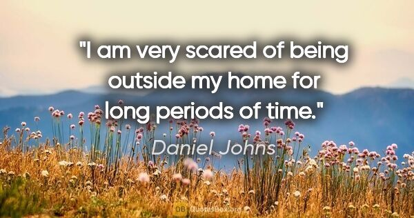 "Daniel Johns quote: ""I am very scared of being outside my home for long periods of..."""