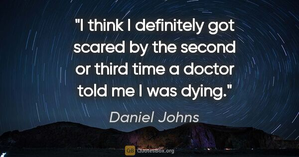 "Daniel Johns quote: ""I think I definitely got scared by the second or third time a..."""