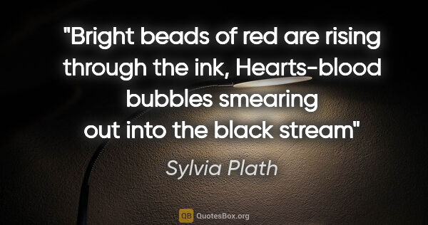 "Sylvia Plath quote: ""Bright beads of red are rising through the ink, Hearts-blood..."""