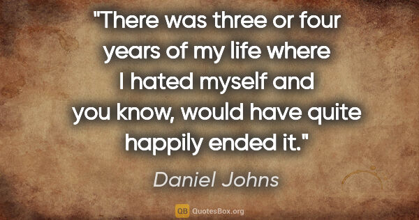 "Daniel Johns quote: ""There was three or four years of my life where I hated myself..."""