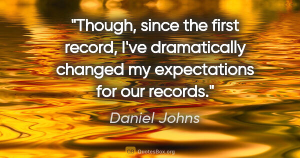 "Daniel Johns quote: ""Though, since the first record, I've dramatically changed my..."""