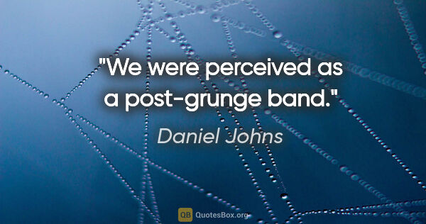 "Daniel Johns quote: ""We were perceived as a post-grunge band."""