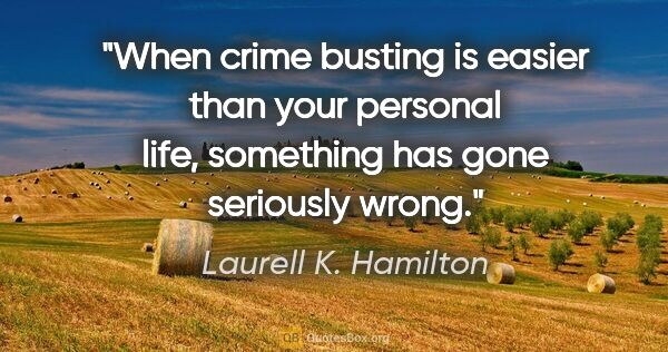 "Laurell K. Hamilton quote: ""When crime busting is easier than your personal life,..."""