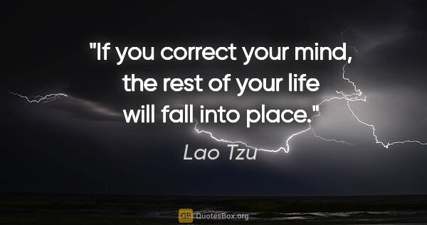 "Lao Tzu quote: ""If you correct your mind, the rest of your life will fall into..."""