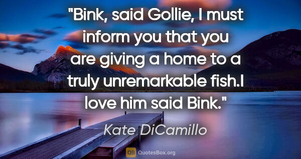 "Kate DiCamillo quote: ""Bink,"" said Gollie, ""I must inform you that you are giving a..."""
