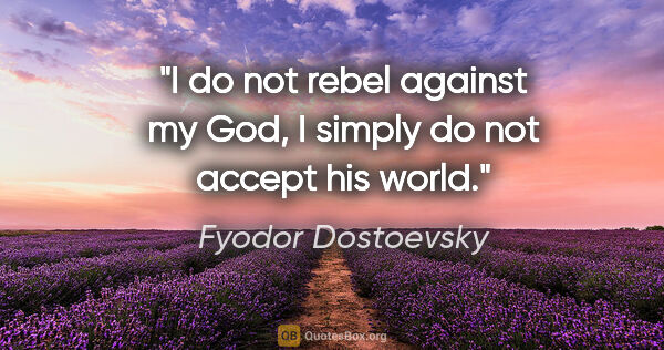 "Fyodor Dostoevsky quote: ""I do not rebel against my God, I simply do not accept his world."""