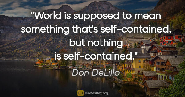"Don DeLillo quote: ""World is supposed to mean something that's self-contained. but..."""