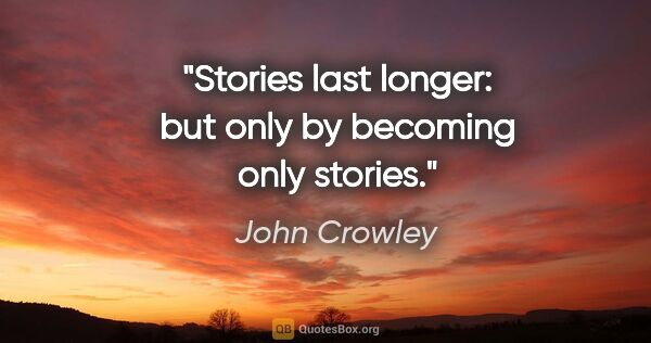 "John Crowley quote: ""Stories last longer: but only by becoming only stories."""
