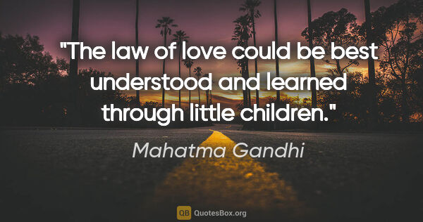 "Mahatma Gandhi quote: ""The law of love could be best understood and learned through..."""